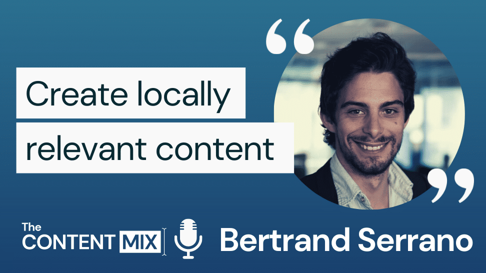 The Content Mix podcast interview with VeraContent's Kyler Canastra and UK-based Bertrand Serrano from Danone, on why you need to create locally relevant content: